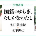 [往復書簡]国籍のゆらぎ、たしかなわたし 安田菜津紀+木下理仁 じぶんの国籍とどうつきあっていけばいいだろう。 「わたし」と「国籍」の関係のあり方を対話のなかから考える。