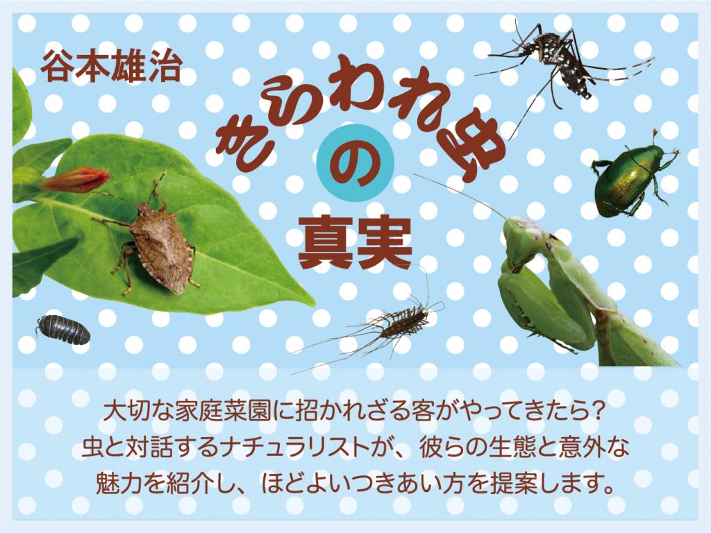きらわれ虫の真実 谷本雄治 大切な家庭菜園に招かれざる客がやってきたら? 虫と対話するナチュラリストが、彼らの生態と意外な魅力を紹介し、ほどよいつきあい方を提案します。